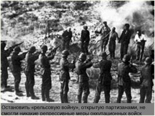 Остановить «рельсовую войну», открытую партизанами, не смогли никакие репресс