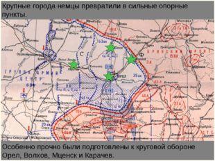 Особенно прочно были подготовлены к круговой обороне Орел, Волхов, Мценск и К