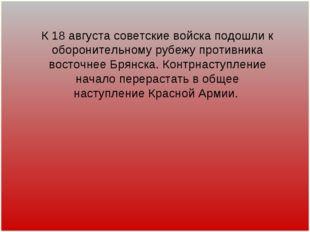 К 18 августа советские войска подошли к оборонительному рубежу противника вос