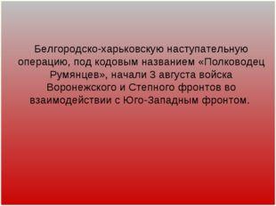 Белгородско-харьковскую наступательную операцию, под кодовым названием «Полко