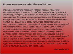 Из оперативного приказа №6 от 15 апреля 1943 года: Я решил, как только позвол