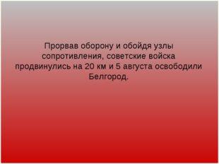 Прорвав оборону и обойдя узлы сопротивления, советские войска продвинулись на
