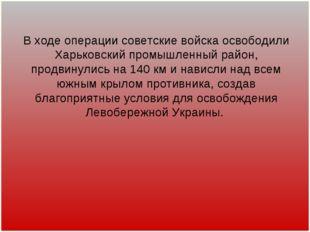 В ходе операции советские войска освободили Харьковский промышленный район, п