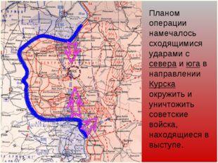 Планом операции намечалось сходящимися ударами с севера и юга в направлении К