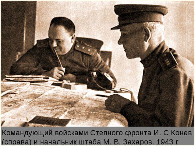 Командующий войсками Степного фронта И. С Конев (справа) и начальник штаба М....