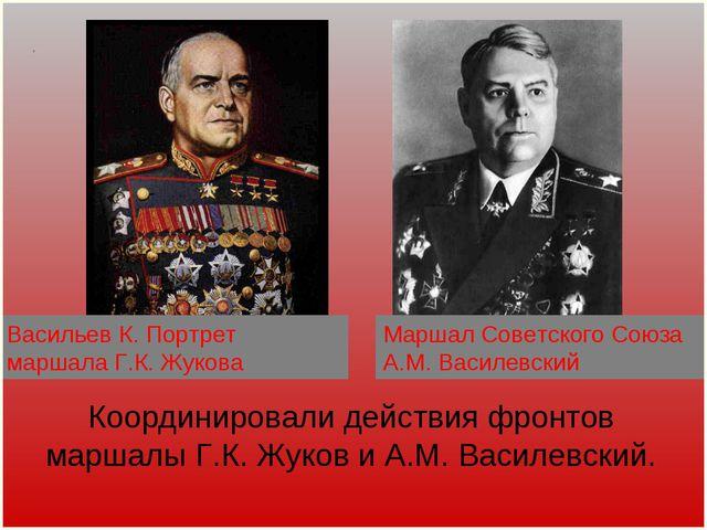 Координировали действия фронтов маршалы Г.К. Жуков и А.М. Василевский. . Марш...