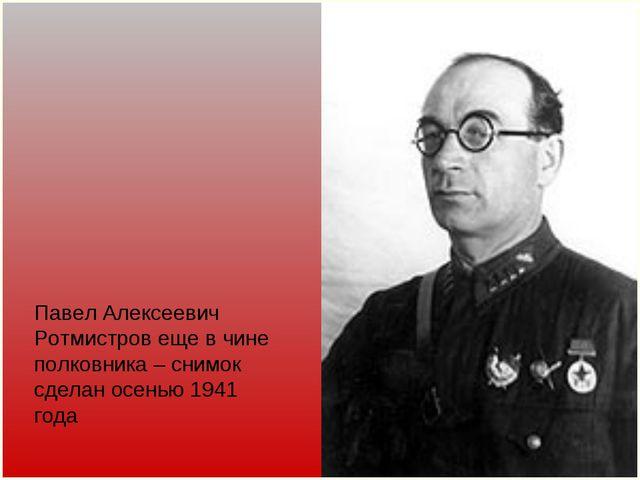 Павел Алексеевич Ротмистров еще в чине полковника – снимок сделан осенью 1941...