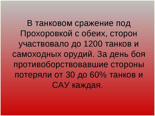 В танковом сражение под Прохоровкой с обеих, сторон участвовало до 1200 танк...
