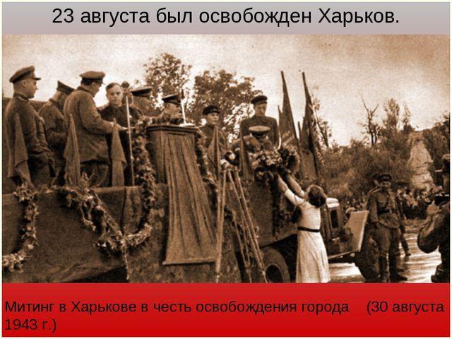 Митинг в Харькове в честь освобождения города (30 августа 1943 г.) 23 августа...