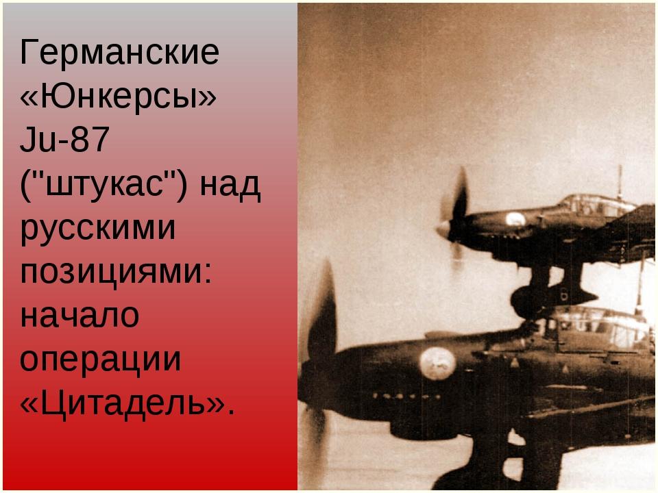 """Германские «Юнкерсы» Ju-87 (""""штукас"""") над русскими позициями: начало операции..."""