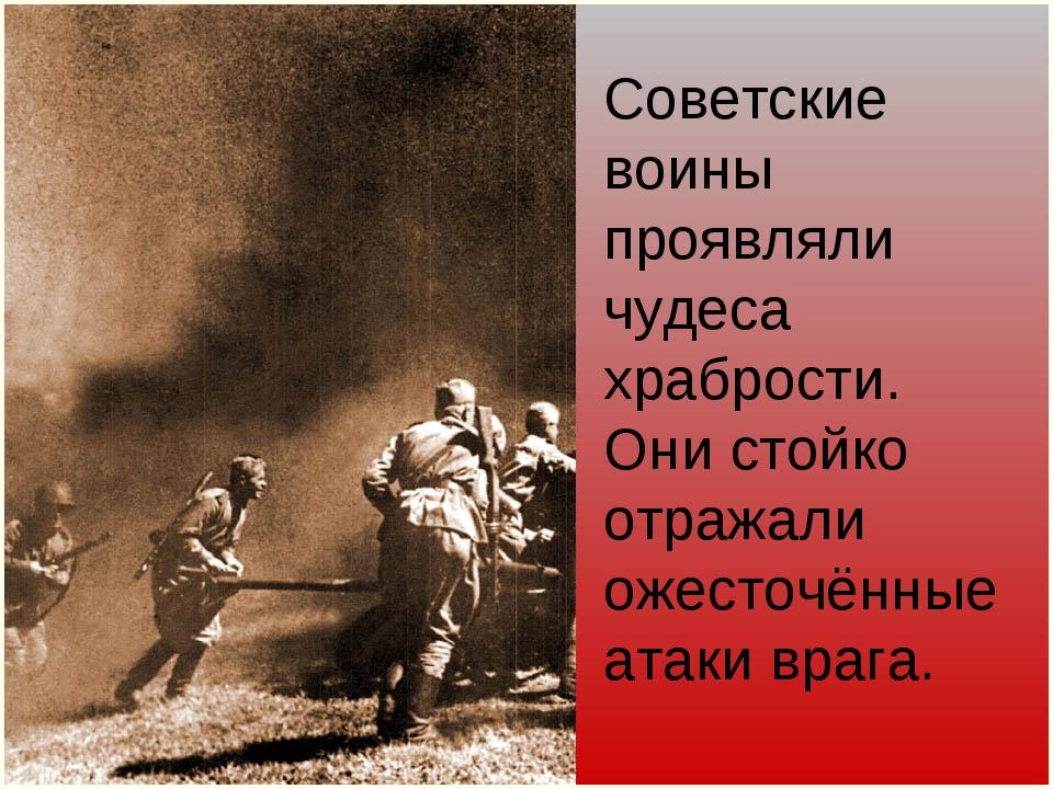 Советские воины проявляли чудеса храбрости. Они стойко отражали ожесточённые...