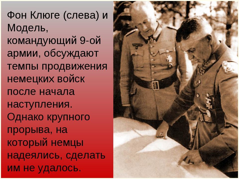 Фон Клюге (слева) и Модель, командующий 9-ой армии, обсуждают темпы продвижен...