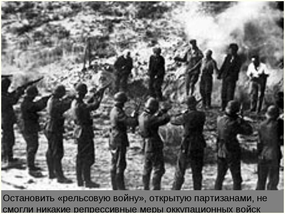 Остановить «рельсовую войну», открытую партизанами, не смогли никакие репресс...
