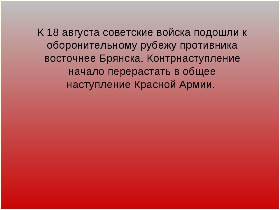 К 18 августа советские войска подошли к оборонительному рубежу противника вос...