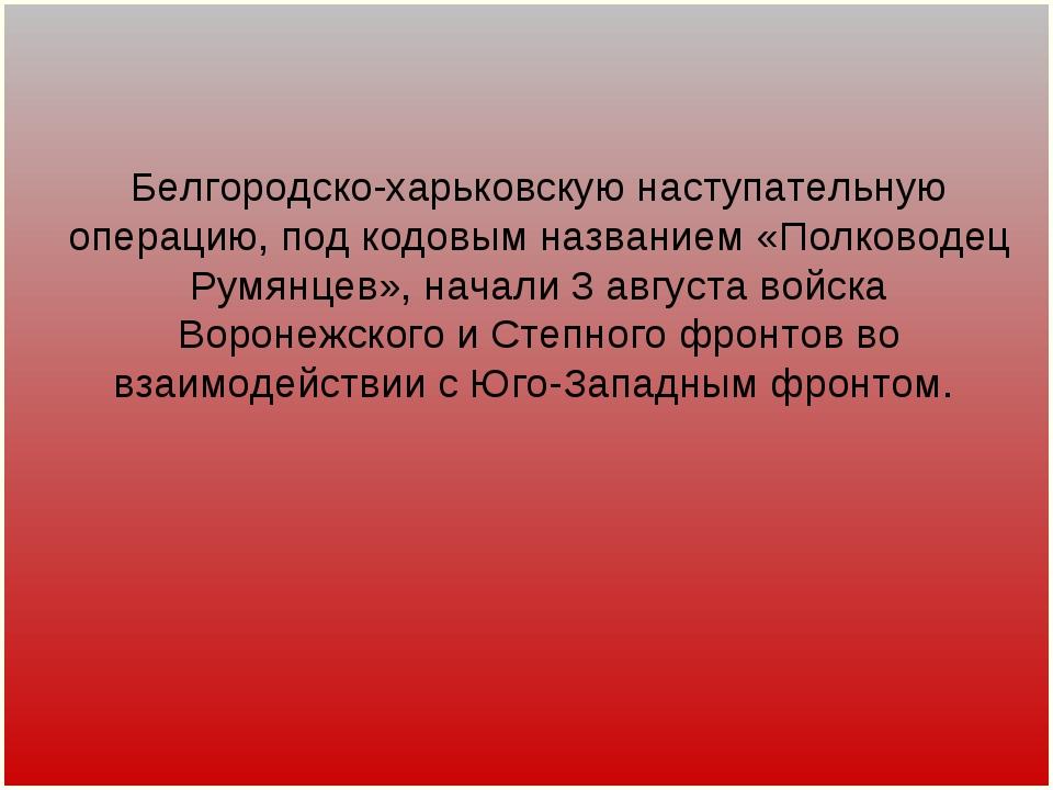 Белгородско-харьковскую наступательную операцию, под кодовым названием «Полко...