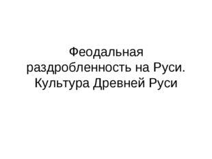 Феодальная раздробленность на Руси. Культура Древней Руси