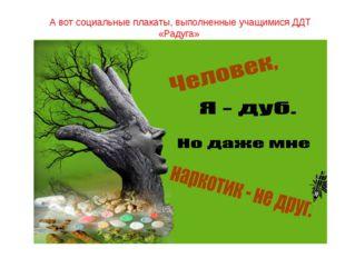 А вот социальные плакаты, выполненные учащимися ДДТ «Радуга»