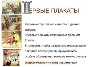 ЕРВЫЕ ПЛАКАТЫ Человечеству плакат известен с давних времен. Впервые плакаты п
