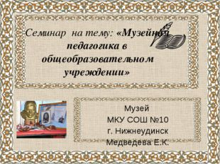 Семинар на тему: «Музейная педагогика в общеобразовательном учреждении» Музей