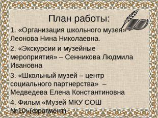 План работы: 1. «Организация школьного музея» - Леонова Нина Николаевна. 2. «