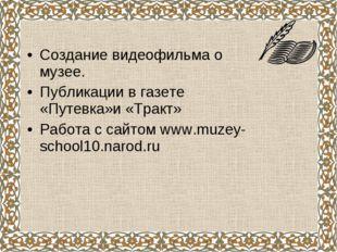 Создание видеофильма о музее. Публикации в газете «Путевка»и «Тракт» Работа с