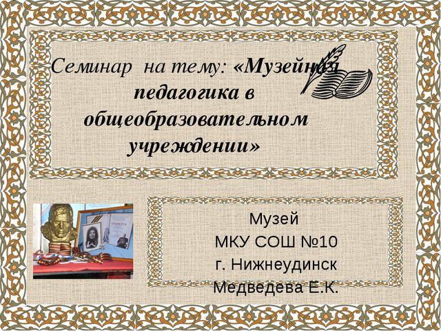 Семинар на тему: «Музейная педагогика в общеобразовательном учреждении» Музей...