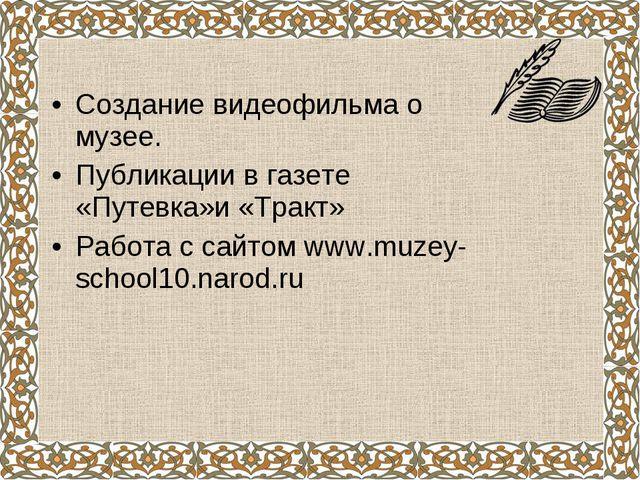 Создание видеофильма о музее. Публикации в газете «Путевка»и «Тракт» Работа с...