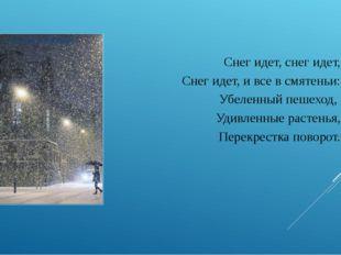 Снег идет, снег идет, Снег идет, и все в смятеньи: Убеленный пешеход, Удивлен