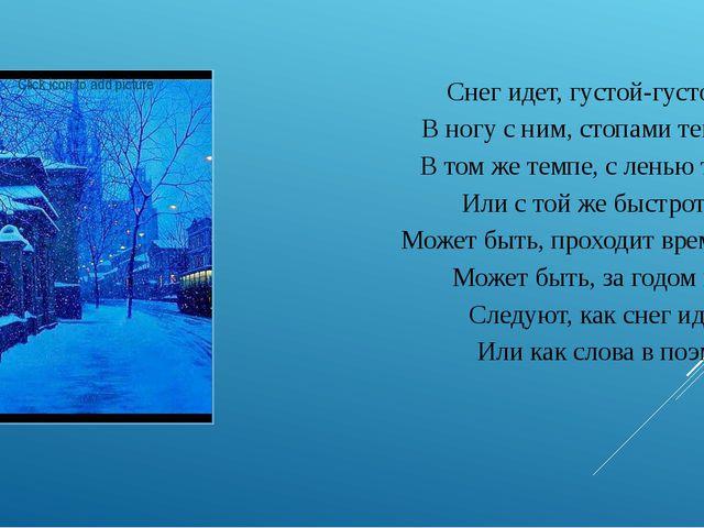 Снег идет, густой-густой. В ногу с ним, стопами теми, В том же темпе, с ленью...