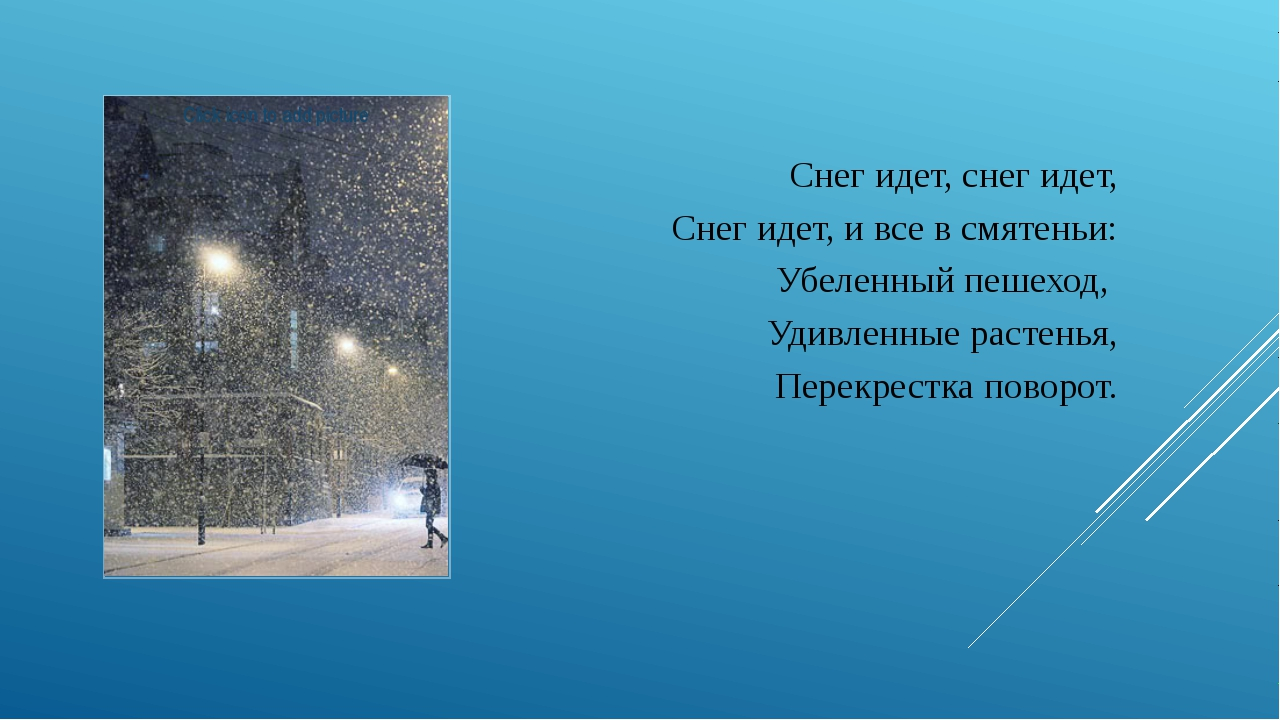 Снег идет, снег идет, Снег идет, и все в смятеньи: Убеленный пешеход, Удивлен...