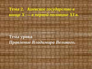 Тема 2. Киевское государство в конце Х — в первой половине XI в. Тема урока
