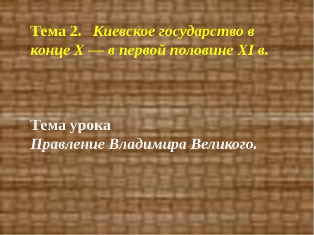Тема 2. Киевское государство в конце Х — в первой половине XI в. Тема урока...