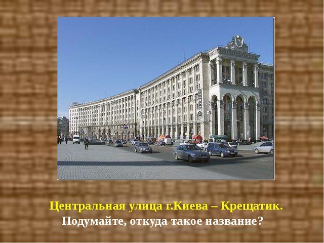 Центральная улица г.Киева – Крещатик. Подумайте, откуда такое название?