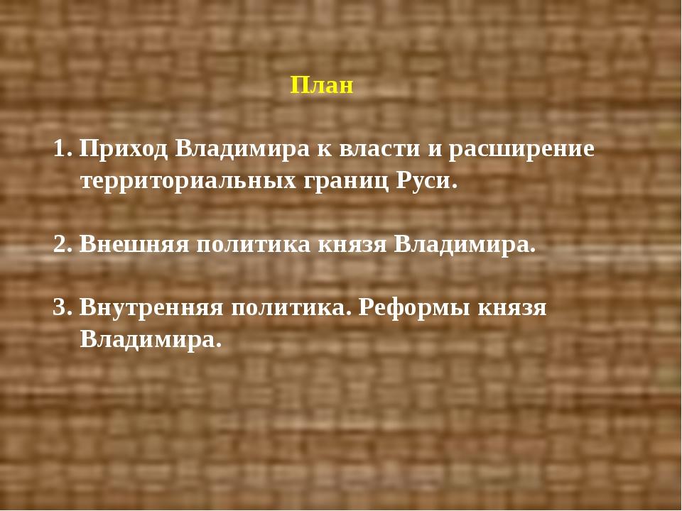 План 1. Приход Владимира к власти и расширение территориальных границ Руси....