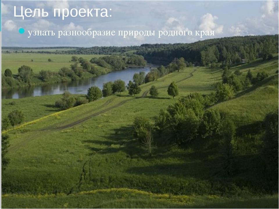 Цель проекта: узнать разнообразие природы родного края
