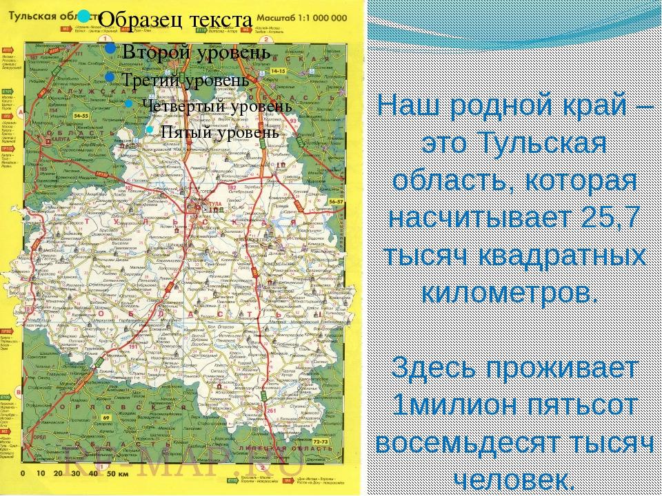 Наш родной край – это Тульская область, которая насчитывает 25,7 тысяч квадра...