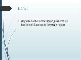 Цель : Изучить особенности природы и страны Восточной Европы на примере Чехии.