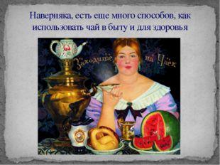 Наверняка, есть еще много способов, как использовать чай в быту и для здоровья