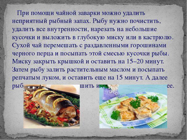 При помощи чайной заварки можно удалить неприятный рыбный запах. Рыбу нужно...