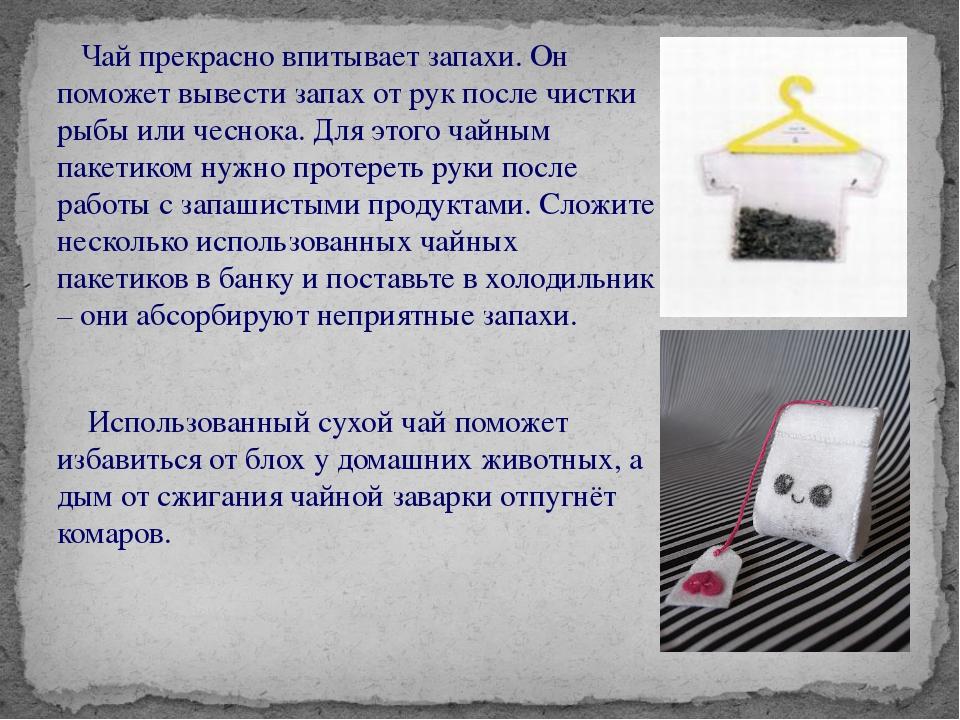 Чай прекрасно впитывает запахи. Он поможет вывести запах от рук после чистки...