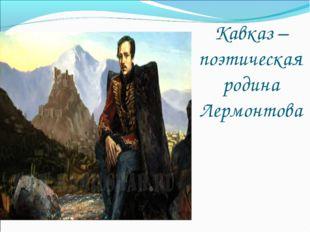 Кавказ – поэтическая родина Лермонтова