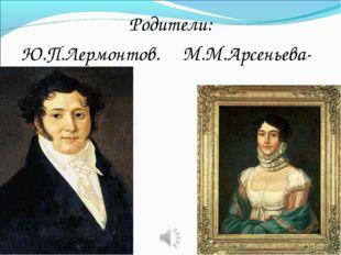 Родители: Ю.П.Лермонтов. М.М.Арсеньева- (Лермонтова).