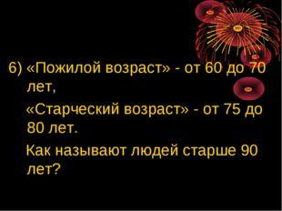6) «Пожилой возраст» - от 60 до 70 лет, «Старческий возраст» - от 75 до 80 л