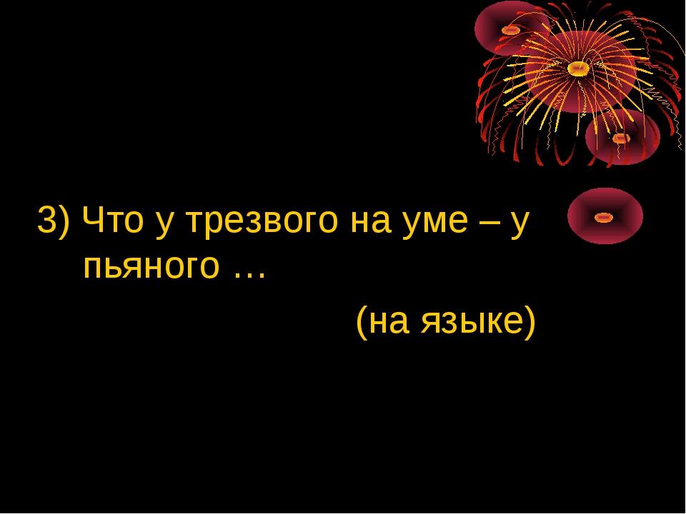 3) Что у трезвого на уме – у пьяного … (на языке)