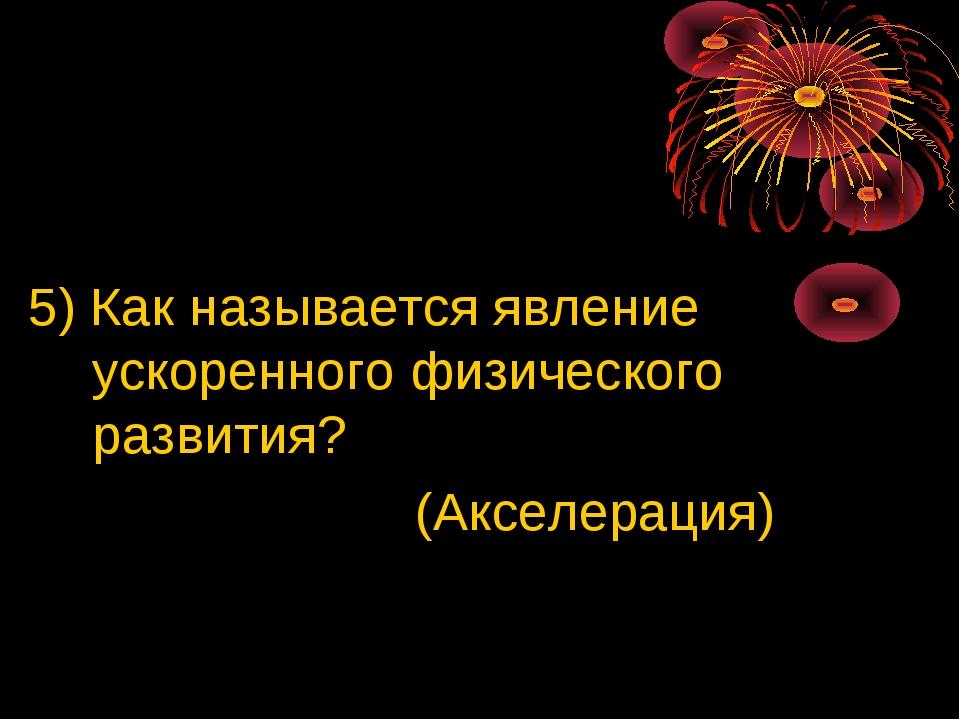 5) Как называется явление ускоренного физического развития? (Акселерация)
