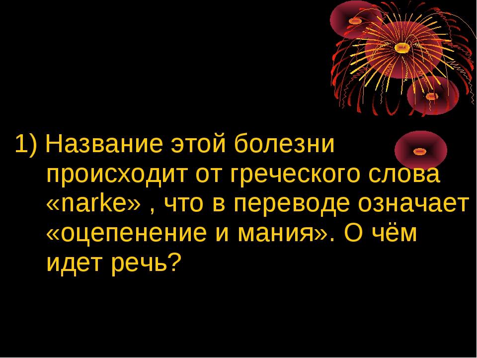 1) Название этой болезни происходит от греческого слова «narke» , что в пере...