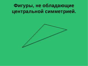 Фигуры, не обладающие центральной симметрией.