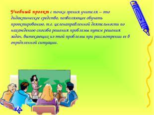 Учебный проект с точки зрения учителя – это дидактическое средство, позволяющ