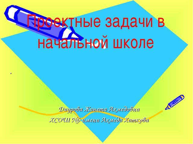 . Даурова Жанета Ахмедовна ХСОШ №6 имени Ахмеда Хаткова Проектные задачи в на...