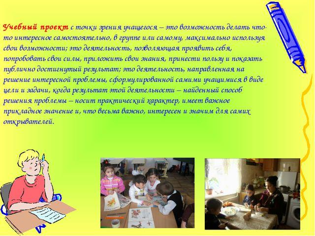 Учебный проект с точки зрения учащегося – это возможность делать что-то интер...